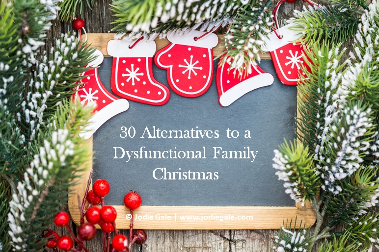 30 Alternatives to a Dysfunctional Family Christmas | Jodie Gale